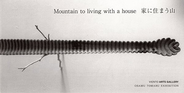 外丸治「Mountain to living with a house  家に住まう山 OSAMU TOMARU EXHIBITION」